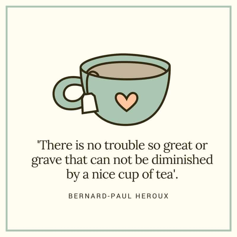 There is no trouble so great or grave that cannot be diminished by a nice cup of tea.