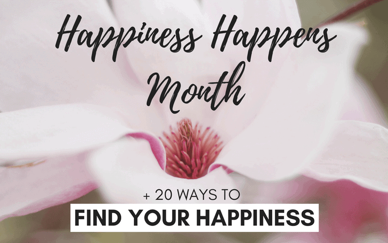 Happiness Happens Month + 20 Ways to Find Your Happiness