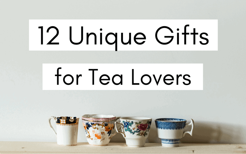 12 Unique Tea Gifts – for the Tea Lover in Your Life