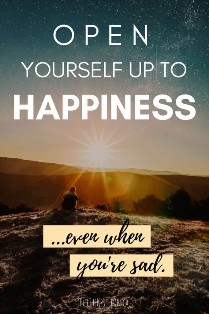 Open Yourself Up to Happiness, Even When You're Sad