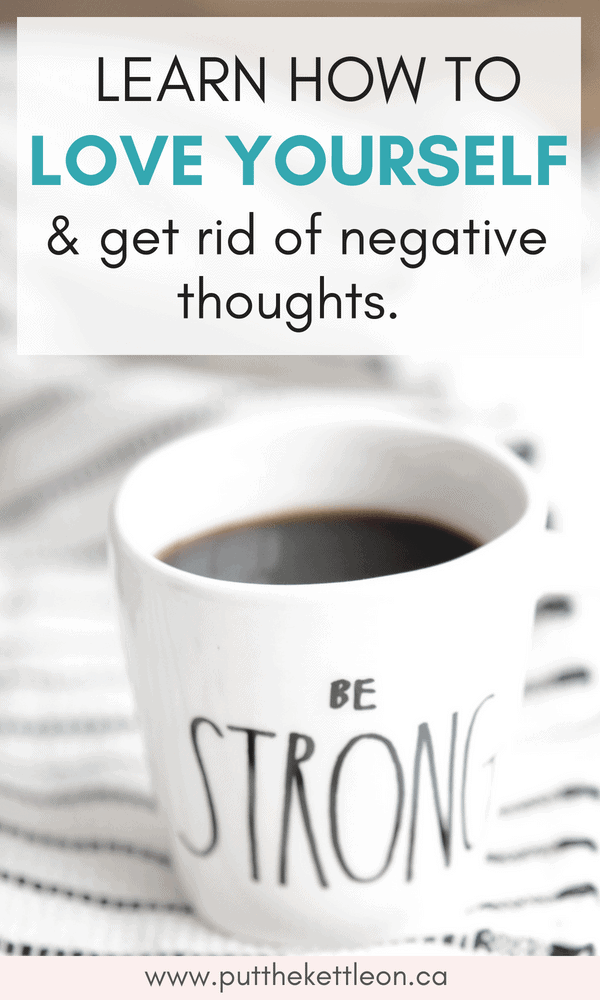 How to love yourself and get rid of negative thoughts. Image of coffee cup that says BE STRONG.