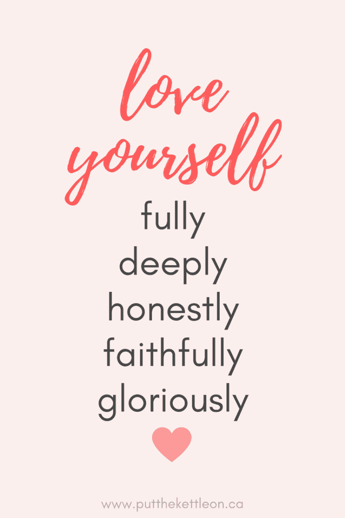 Love yourself fully deeply honestly faithfully gloriously.