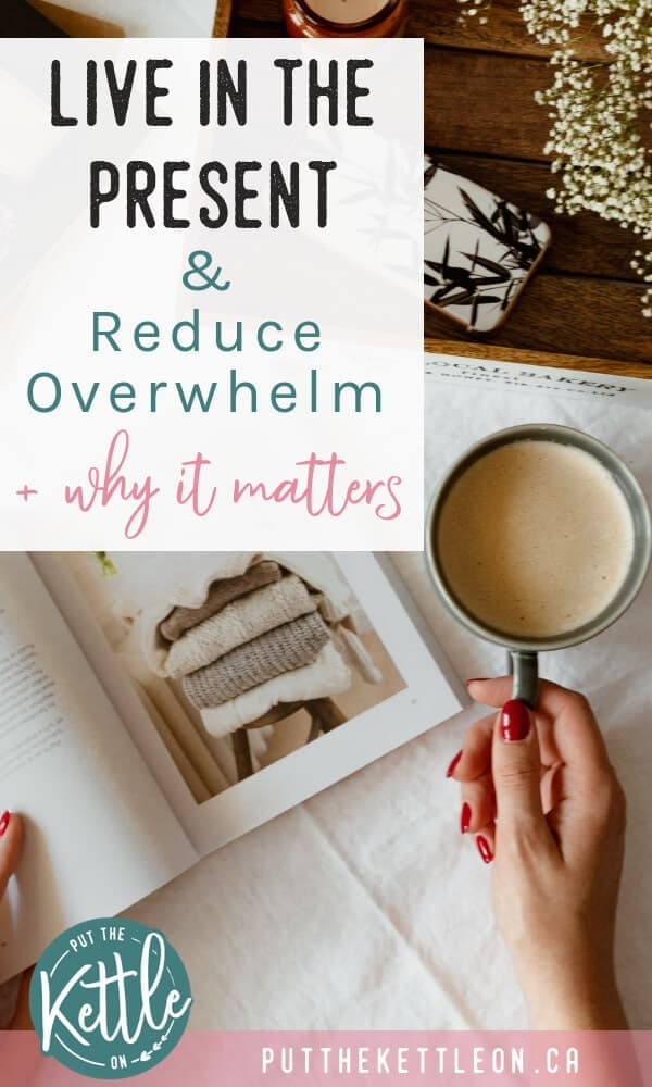 Live in the Present and Reduce Overwhelm, plus why it matters. Woman holding a cup of tea.