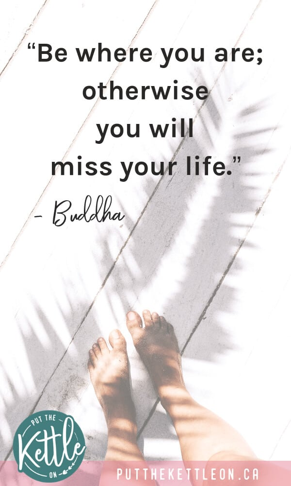 "Buddha quote: ""Be where you are; otherwise you will miss your life."" - Buddha"