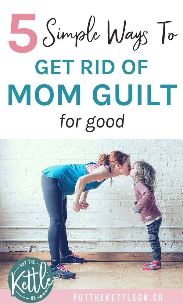 5 Simple Ways to Get Rid of Mom Guilt for Good