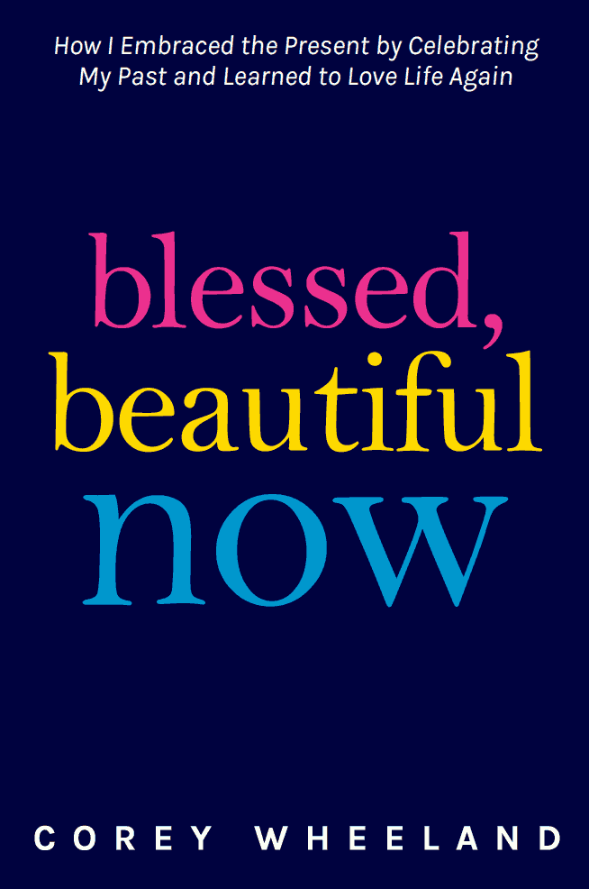 Blessed, Beautiful, Now - By Corey Wheeland... How I Embraced The Present By Celebrating My Past And Learned to Love Life Again. A review.