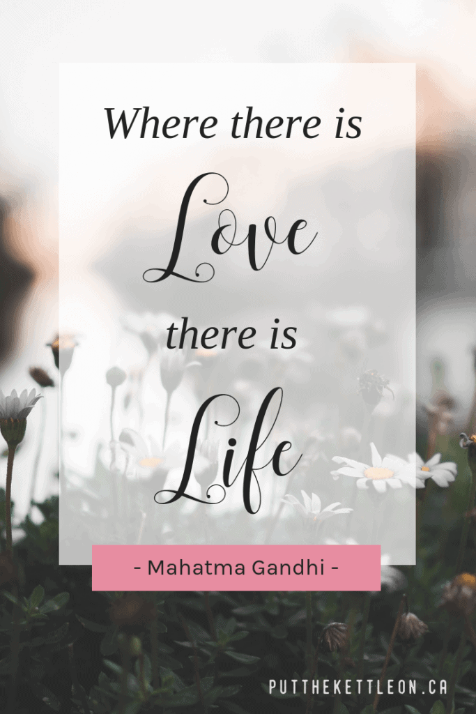 Where there is love there is life - Mahatma Gandhi quote.