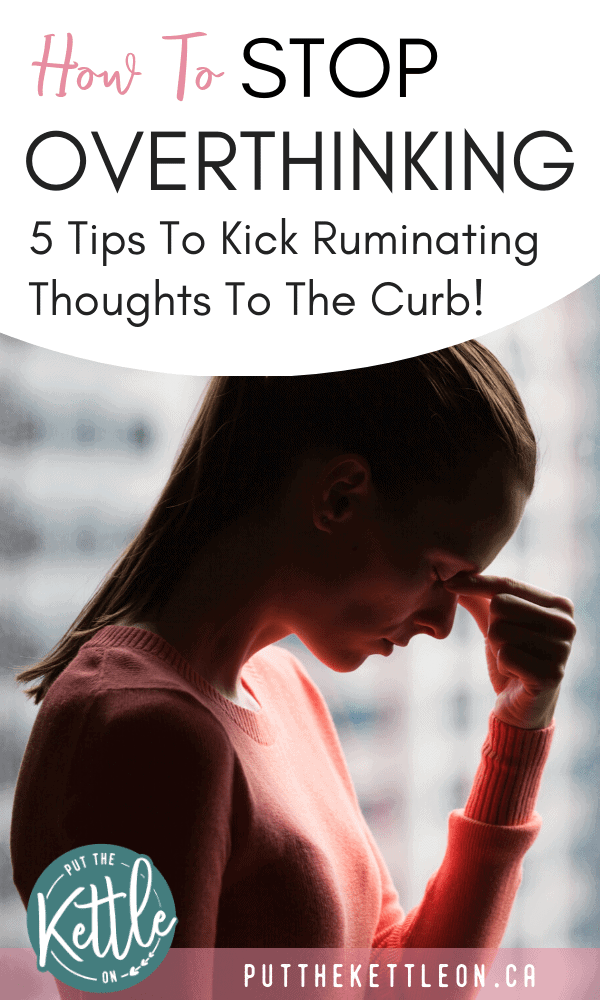How to stop overthinking. 5 Tips to kick ruminating thoughts to the curb.