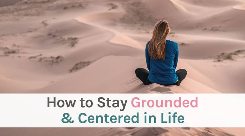 How to stay grounded and centered in life